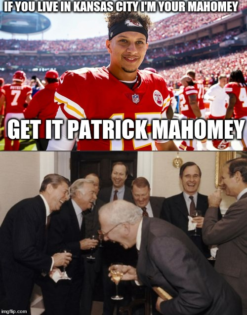 ma homey | IF YOU LIVE IN KANSAS CITY I'M YOUR MAHOMEY GET IT PATRICK MAHOMEY | image tagged in memes,laughing men in suits,patrick mahomes smiling | made w/ Imgflip meme maker