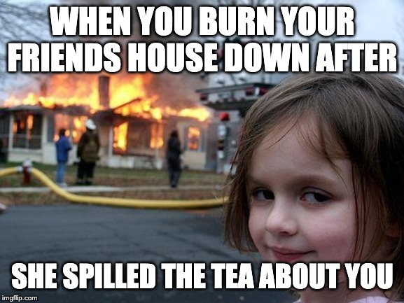 Disaster Girl Meme | WHEN YOU BURN YOUR FRIENDS HOUSE DOWN AFTER SHE SPILLED THE TEA ABOUT YOU | image tagged in memes,disaster girl | made w/ Imgflip meme maker