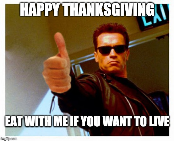 Turkey Terminator | HAPPY THANKSGIVING EAT WITH ME IF YOU WANT TO LIVE | image tagged in happy thanksgiving baby terminator,arnold schwarzenegger,turkey,thanksgiving | made w/ Imgflip meme maker