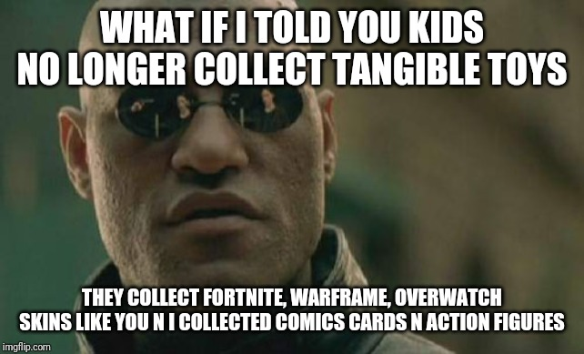 Matrix Morpheus Meme | WHAT IF I TOLD YOU KIDS NO LONGER COLLECT TANGIBLE TOYS THEY COLLECT FORTNITE, WARFRAME, OVERWATCH SKINS LIKE YOU N I COLLECTED COMICS CARDS | image tagged in memes,matrix morpheus | made w/ Imgflip meme maker