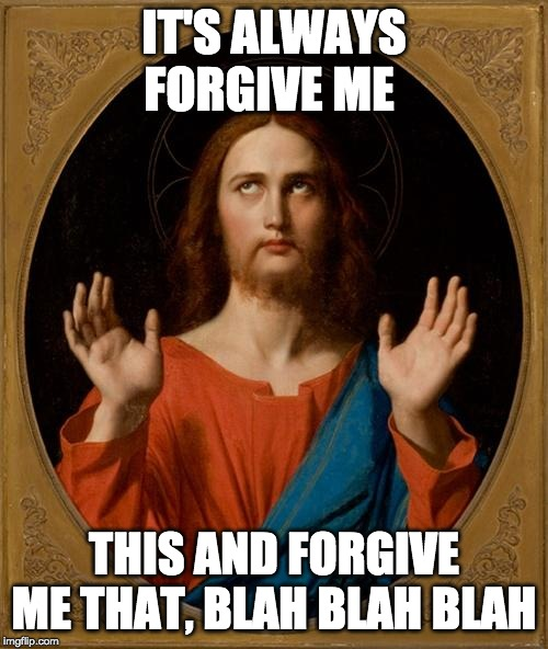 Annoyed Jesus | IT'S ALWAYS FORGIVE ME THIS AND FORGIVE ME THAT, BLAH BLAH BLAH | image tagged in annoyed jesus | made w/ Imgflip meme maker
