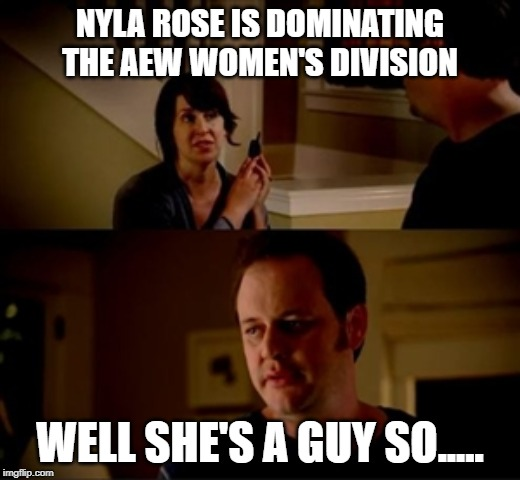 Jake from state farm | NYLA ROSE IS DOMINATING THE AEW WOMEN'S DIVISION WELL SHE'S A GUY SO..... | image tagged in jake from state farm | made w/ Imgflip meme maker