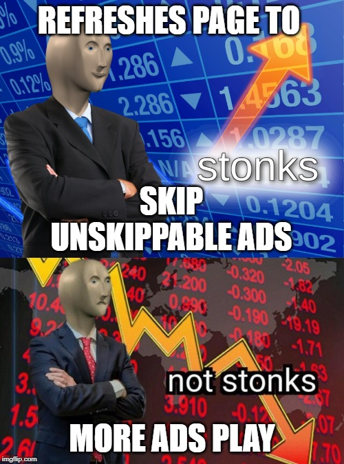 REFRESHES PAGE TO MORE ADS PLAY SKIP UNSKIPPABLE ADS | image tagged in stonks,not stonks,funny,relatable | made w/ Imgflip meme maker