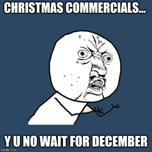 Y U No Meme | CHRISTMAS COMMERCIALS... Y U NO WAIT FOR DECEMBER | image tagged in memes,y u no | made w/ Imgflip meme maker