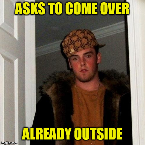 Scumbag Steve Meme | ASKS TO COME OVER ALREADY OUTSIDE | image tagged in memes,scumbag steve | made w/ Imgflip meme maker
