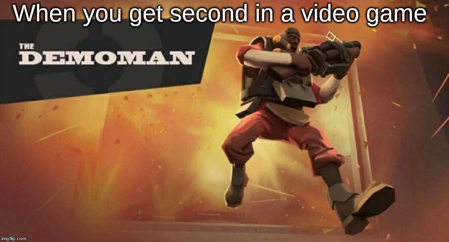 The Demoman | When you get second in a video game | image tagged in the demoman | made w/ Imgflip meme maker