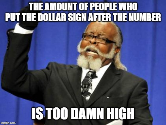 Too Damn High | THE AMOUNT OF PEOPLE WHO PUT THE DOLLAR SIGN AFTER THE NUMBER IS TOO DAMN HIGH | image tagged in memes,too damn high,AdviceAnimals | made w/ Imgflip meme maker