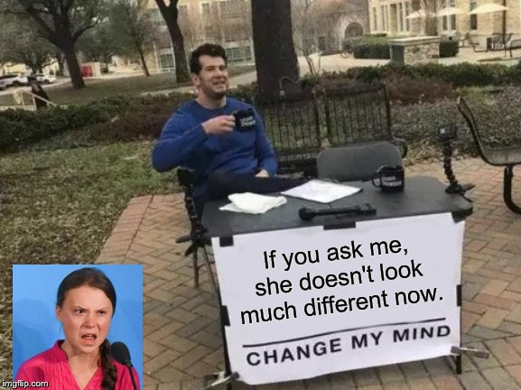 Change My Mind Meme | If you ask me, she doesn't look much different now. | image tagged in memes,change my mind | made w/ Imgflip meme maker