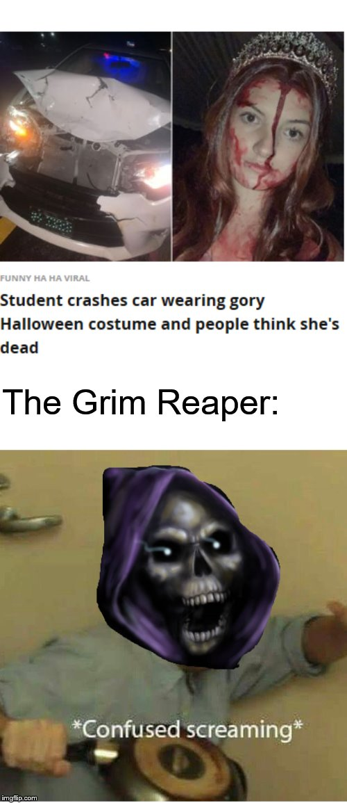 The Grim Reaper: | image tagged in confused screaming | made w/ Imgflip meme maker
