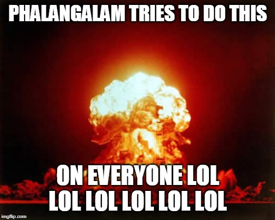 Nuclear Explosion | PHALANGALAM TRIES TO DO THIS ON EVERYONE LOL LOL LOL LOL LOL LOL | image tagged in memes,nuclear explosion | made w/ Imgflip meme maker