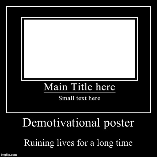 Demotivational poster | Ruining lives for a long time | image tagged in funny,demotivationals | made w/ Imgflip demotivational maker