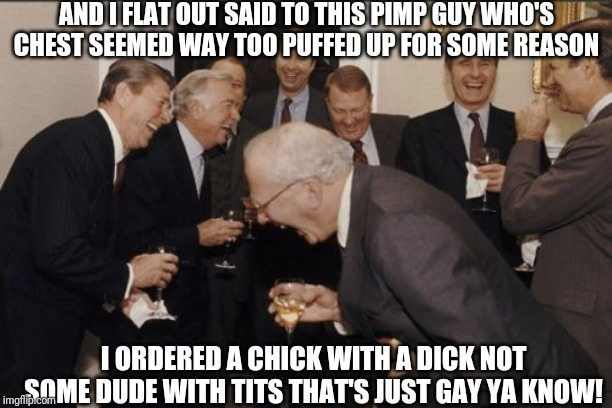 Chicks with Dicks | AND I FLAT OUT SAID TO THIS PIMP GUY WHO'S CHEST SEEMED WAY TOO PUFFED UP FOR SOME REASON I ORDERED A CHICK WITH A DICK NOT SOME DUDE WITH T | image tagged in memes,laughing men in suits | made w/ Imgflip meme maker
