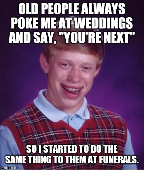 "Bad Luck Brian Meme | OLD PEOPLE ALWAYS POKE ME AT WEDDINGS AND SAY, ""YOU'RE NEXT"" SO I STARTED TO DO THE SAME THING TO THEM AT FUNERALS. 
