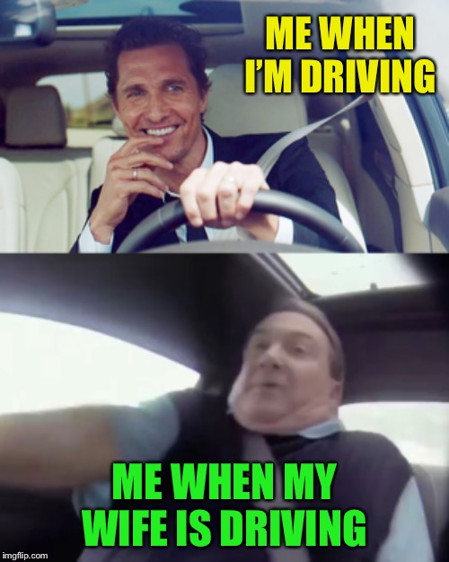 True Story | ME WHEN I'M DRIVING ME WHEN MY WIFE IS DRIVING | image tagged in driving,women drivers,true story,funny memes | made w/ Imgflip meme maker