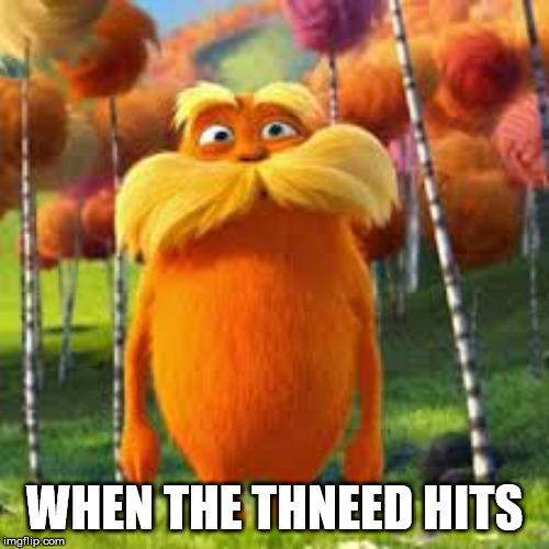 THNEEDVILLE | WHEN THE THNEED HITS | image tagged in fun | made w/ Imgflip meme maker