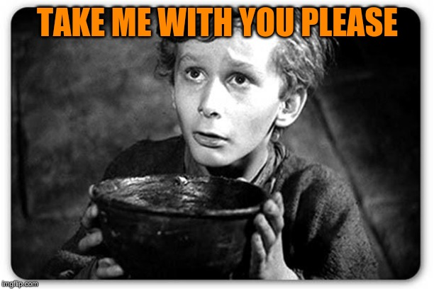 Beggar | TAKE ME WITH YOU PLEASE | image tagged in beggar | made w/ Imgflip meme maker