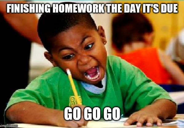 Funny Kid Testing | FINISHING HOMEWORK THE DAY IT'S DUE GO GO GO | image tagged in funny kid testing | made w/ Imgflip meme maker