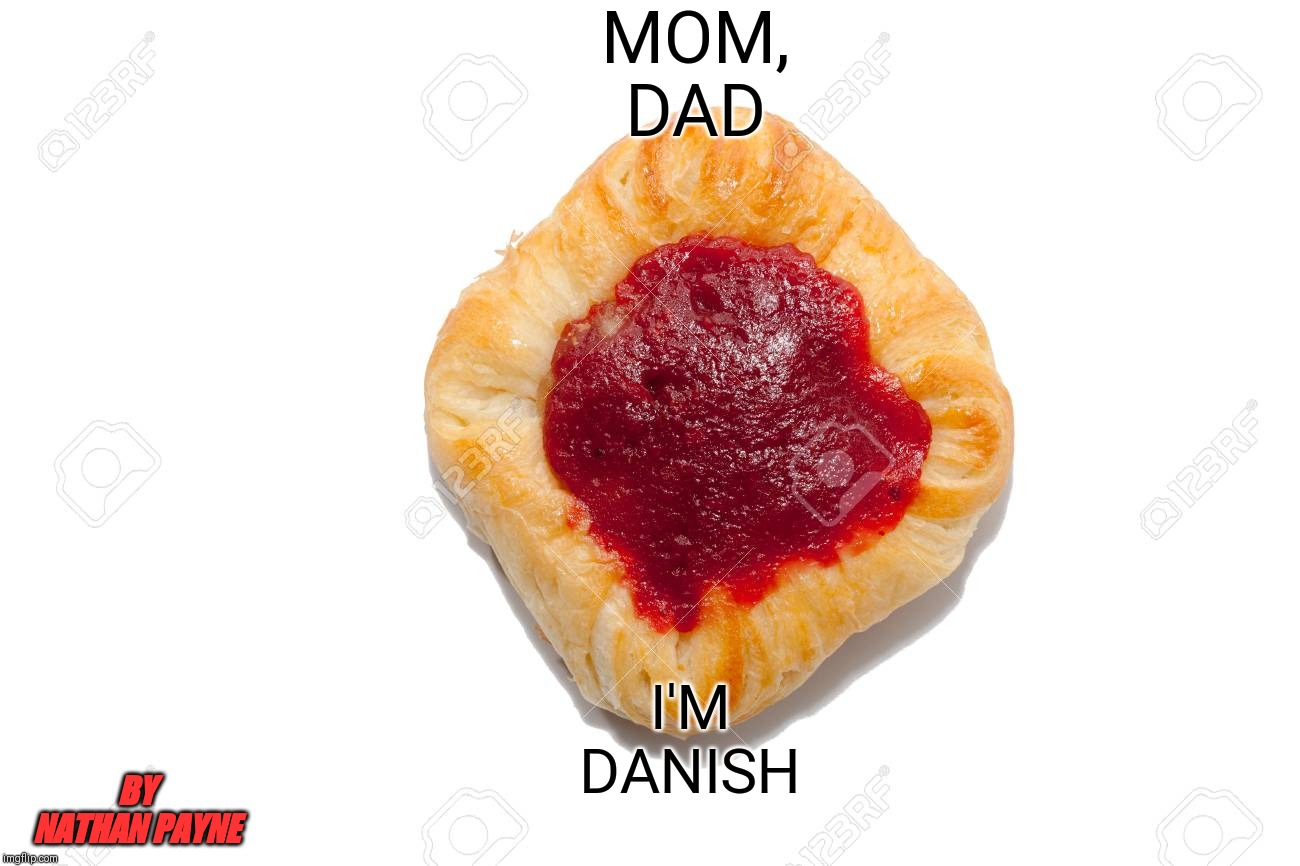 Mom, Dad, I'm Danish | MOM, DAD I'M DANISH BY NATHAN PAYNE | image tagged in mom dad i'm danish | made w/ Imgflip meme maker
