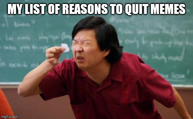 Tiny piece of paper | MY LIST OF REASONS TO QUIT MEMES | image tagged in tiny piece of paper | made w/ Imgflip meme maker
