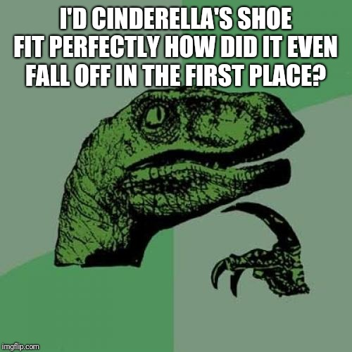 Philosoraptor Meme | I'D CINDERELLA'S SHOE FIT PERFECTLY HOW DID IT EVEN FALL OFF IN THE FIRST PLACE? | image tagged in memes,philosoraptor | made w/ Imgflip meme maker