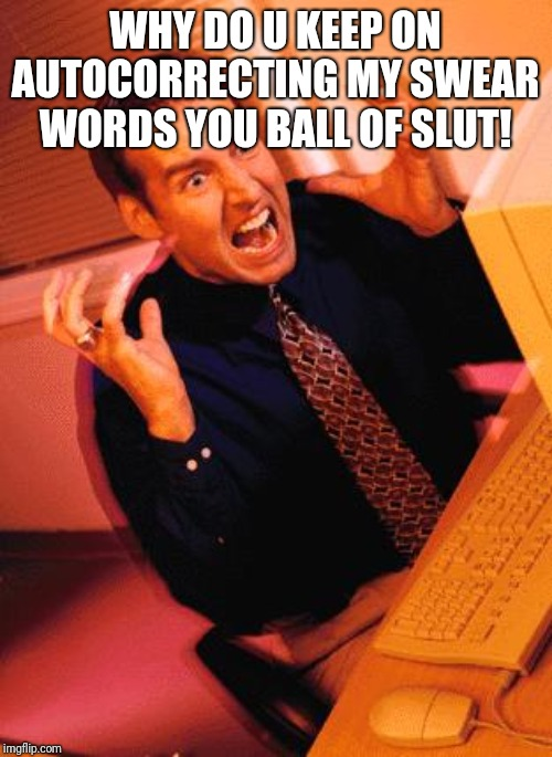 Computer Guy Freaking Out | WHY DO U KEEP ON AUTOCORRECTING MY SWEAR WORDS YOU BALL OF S**T! | image tagged in computer guy freaking out | made w/ Imgflip meme maker