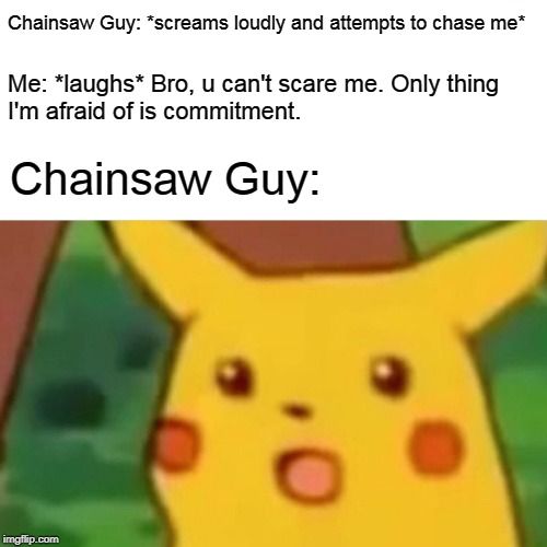 Surprised Pikachu Meme | Chainsaw Guy: *screams loudly and attempts to chase me* Me: *laughs* Bro, u can't scare me. Only thing  I'm afraid of is commitment. Chainsa | image tagged in memes,surprised pikachu | made w/ Imgflip meme maker