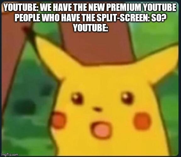 Surprised Pikachu | YOUTUBE: WE HAVE THE NEW PREMIUM YOUTUBE  PEOPLE WHO HAVE THE SPLIT-SCREEN: SO? YOUTUBE: | image tagged in surprised pikachu | made w/ Imgflip meme maker