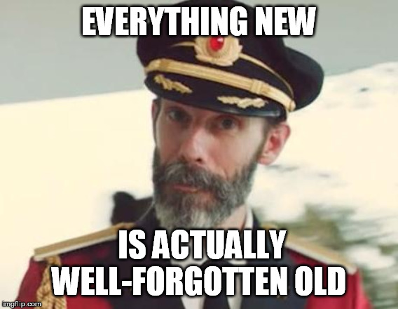 Captain Obvious | EVERYTHING NEW IS ACTUALLY WELL-FORGOTTEN OLD | image tagged in captain obvious | made w/ Imgflip meme maker