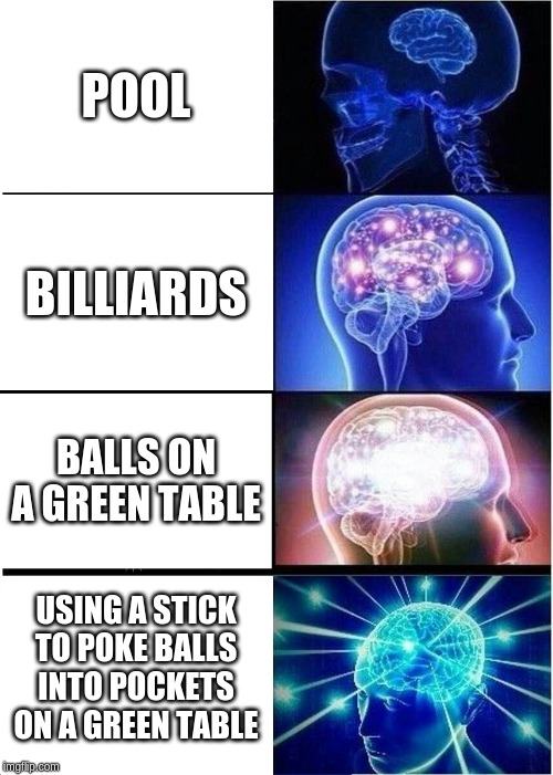 Pool meme | POOL BILLIARDS BALLS ON A GREEN TABLE USING A STICK TO POKE BALLS INTO POCKETS ON A GREEN TABLE | image tagged in memes,expanding brain,pool | made w/ Imgflip meme maker