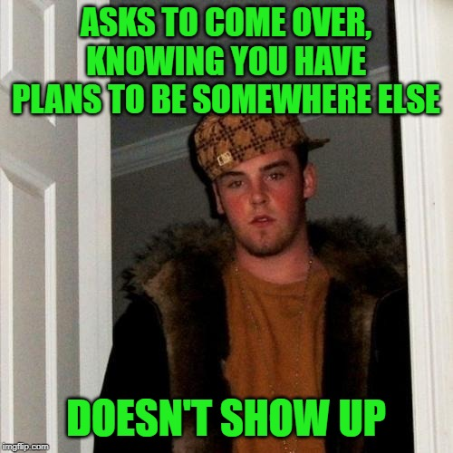 Scumbag Steve Meme | ASKS TO COME OVER, KNOWING YOU HAVE PLANS TO BE SOMEWHERE ELSE DOESN'T SHOW UP | image tagged in memes,scumbag steve | made w/ Imgflip meme maker