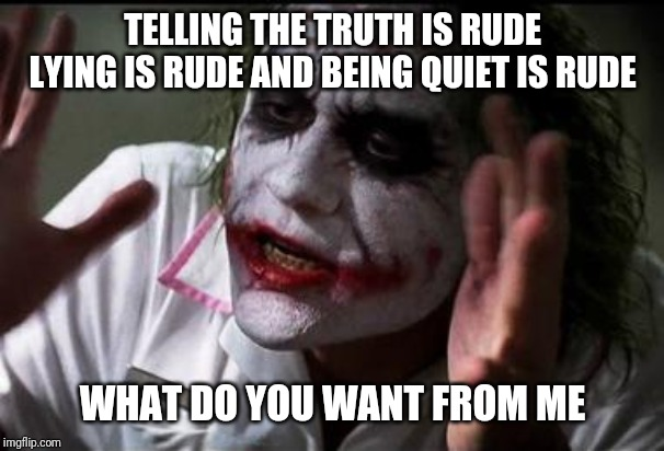 Social anxiety |  TELLING THE TRUTH IS RUDE LYING IS RUDE AND BEING QUIET IS RUDE; WHAT DO YOU WANT FROM ME | image tagged in im the joker | made w/ Imgflip meme maker