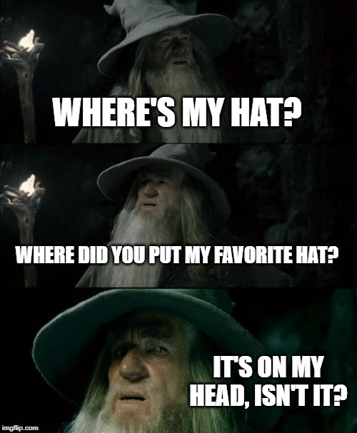 Confused Gandalf Meme | WHERE'S MY HAT? WHERE DID YOU PUT MY FAVORITE HAT? IT'S ON MY HEAD, ISN'T IT? | image tagged in memes,confused gandalf | made w/ Imgflip meme maker