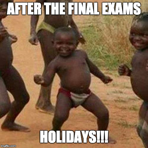 AFTER FINAL EXAMS | AFTER THE FINAL EXAMS HOLIDAYS!!! | image tagged in school meme | made w/ Imgflip meme maker