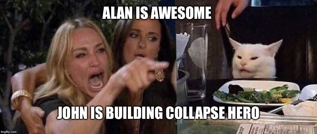 woman yelling at cat | ALAN IS AWESOME JOHN IS BUILDING COLLAPSE HERO | image tagged in woman yelling at cat | made w/ Imgflip meme maker