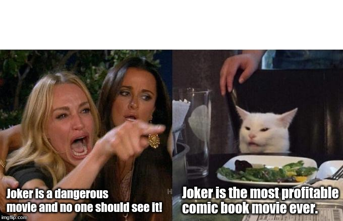 Woman Yelling At Cat Meme | Joker is a dangerous movie and no one should see it! Joker is the most profitable comic book movie ever. | image tagged in memes,woman yelling at cat | made w/ Imgflip meme maker