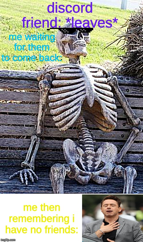 Waiting Skeleton Meme | discord friend: *leaves* me waiting for them to come back: me then remembering i have no friends: | image tagged in memes,waiting skeleton | made w/ Imgflip meme maker