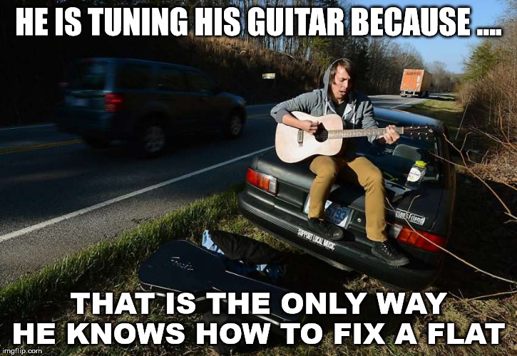 Musicians are not that handy | HE IS TUNING HIS GUITAR BECAUSE .... THAT IS THE ONLY WAY HE KNOWS HOW TO FIX A FLAT | image tagged in guitar,flat,tires,broken | made w/ Imgflip meme maker