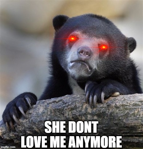 Confession Bear | SHE DONT LOVE ME ANYMORE | image tagged in memes,confession bear | made w/ Imgflip meme maker