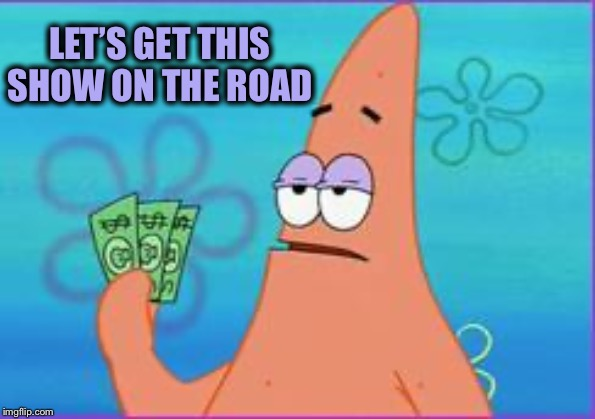Patrick star three dollars | LET'S GET THIS SHOW ON THE ROAD | image tagged in patrick star three dollars | made w/ Imgflip meme maker
