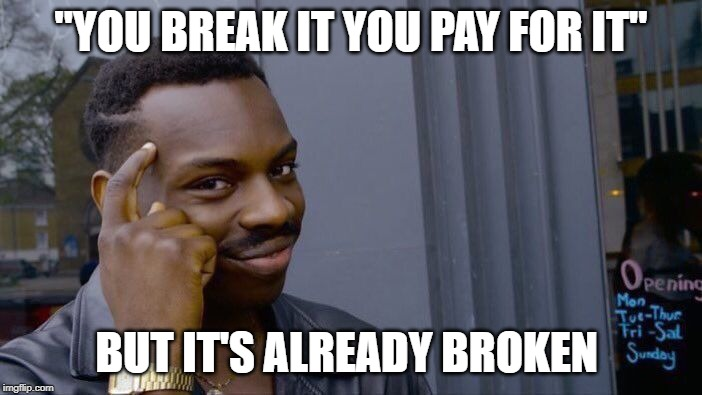 "Roll Safe Think About It Meme | ""YOU BREAK IT YOU PAY FOR IT"" BUT IT'S ALREADY BROKEN 