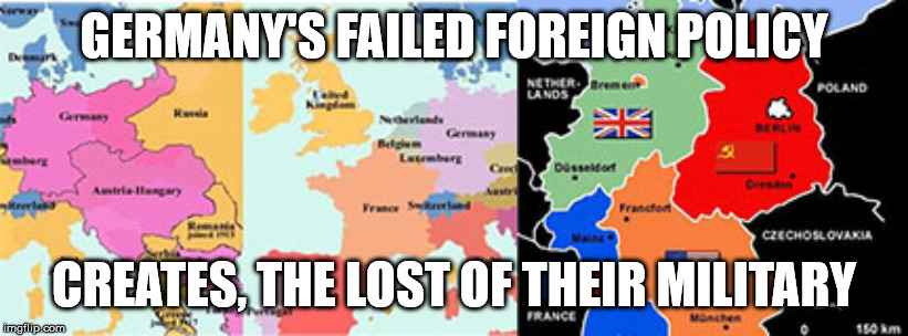 Pre and Post World Wars Germany | GERMANY'S FAILED FOREIGN POLICY CREATES, THE LOST OF THEIR MILITARY | image tagged in wwi germany,wwii germany | made w/ Imgflip meme maker