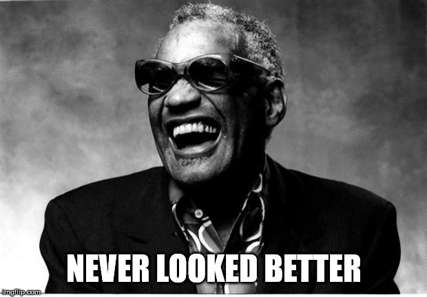 You look the same | NEVER LOOKED BETTER | image tagged in ray charles | made w/ Imgflip meme maker