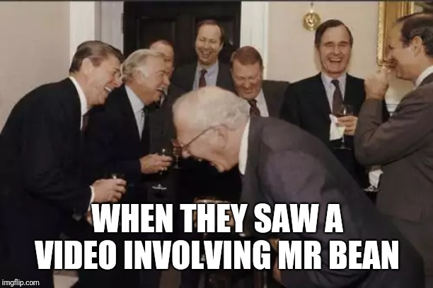 Laughing Men In Suits | WHEN THEY SAW A VIDEO INVOLVING MR BEAN | image tagged in memes,laughing men in suits | made w/ Imgflip meme maker