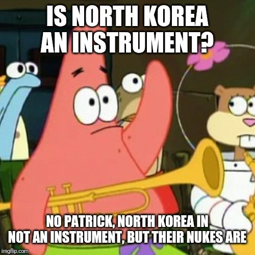 No Patrick Meme | IS NORTH KOREA AN INSTRUMENT? NO PATRICK, NORTH KOREA IN NOT AN INSTRUMENT, BUT THEIR NUKES ARE | image tagged in memes,no patrick | made w/ Imgflip meme maker