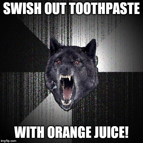 Insanity Wolf | SWISH OUT TOOTHPASTE WITH ORANGE JUICE! | image tagged in memes,insanity wolf | made w/ Imgflip meme maker