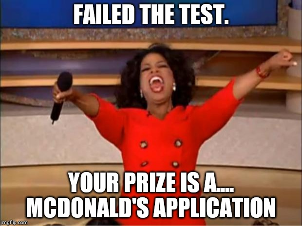 Oprah You Get A Meme | FAILED THE TEST. YOUR PRIZE IS A.... MCDONALD'S APPLICATION | image tagged in memes,oprah you get a | made w/ Imgflip meme maker