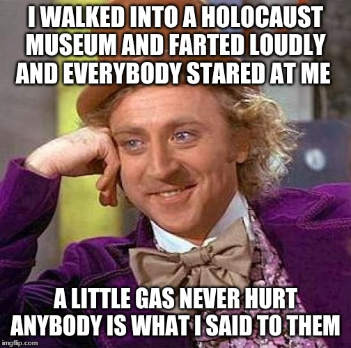 A little gas | I WALKED INTO A HOLOCAUST MUSEUM AND FARTED LOUDLY AND EVERYBODY STARED AT ME A LITTLE GAS NEVER HURT ANYBODY IS WHAT I SAID TO THEM | image tagged in memes,creepy condescending wonka,holocaust | made w/ Imgflip meme maker