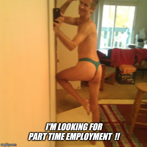 I'M LOOKING FOR PART TIME EMPLOYMENT  !! | made w/ Imgflip meme maker