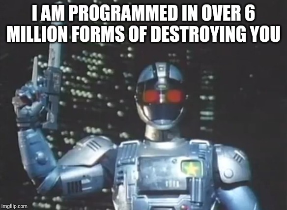 I AM PROGRAMMED IN OVER 6 MILLION FORMS OF DESTROYING YOU | image tagged in memes,robots,japan,badass | made w/ Imgflip meme maker