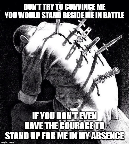 Tough Talk | DON'T TRY TO CONVINCE ME YOU WOULD STAND BESIDE ME IN BATTLE IF YOU DON'T EVEN HAVE THE COURAGE TO STAND UP FOR ME IN MY ABSENCE | image tagged in back stabbing betrayal,coward,betrayal,courage | made w/ Imgflip meme maker